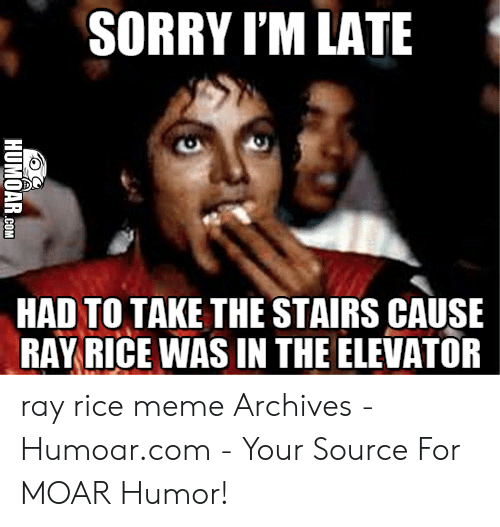 Meme, Ray Rice, and Sorry: SORRY I'M LATE  HAD TO TAKE THE STAIRS CAUSE  RAYRICE WAS IN THE ELEVATOR ray rice meme Archives - Humoar.com - Your Source For MOAR Humor!