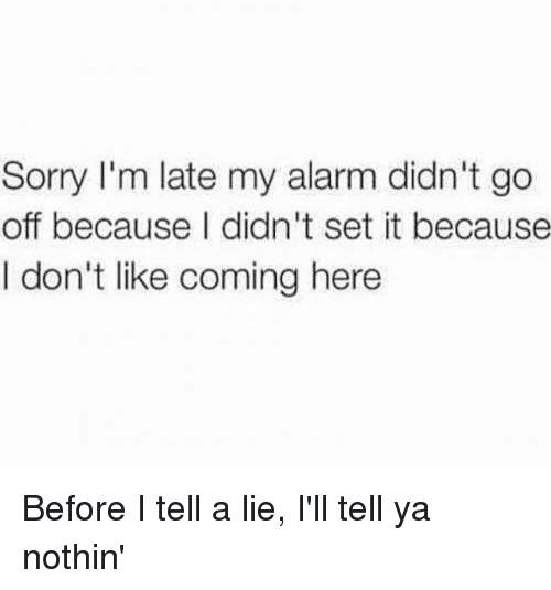 Memes, Alarm, and Alarming: Sorry I'm late my alarm didn't go  off because I didn't set it because  I don't like coming here Before I tell a lie, I'll tell ya nothin'