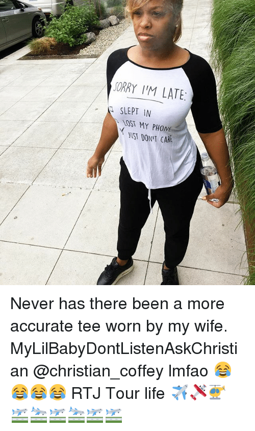 Life, Memes, and Phone: SORRY I'M LATE:  SLEPT IN  LOST MY PHONE  WST DONIT CAR Never has there been a more accurate tee worn by my wife. MyLilBabyDontListenAskChristian @christian_coffey lmfao 😂😂😂😂 RTJ Tour life ✈️🛩🚁🛫🛬🛫🛬🛫🛫