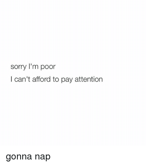 Sorry: sorry I'm poor  I can't afford to pay attention gonna nap