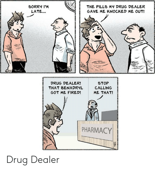 dealer: SORRY I'M  THE PILLS MY DRUG DEALER  LATE...  GAVE ME KNOCKED ME OUT!  STOP  CALLING  DRUG DEALER!  THAT BENADRYL  GOT ME FIRED!  ME THAT!  PHARMACY Drug Dealer