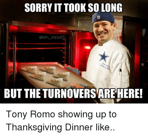Football, Nfl, and Sorry: SORRY ITTOOKSOLONG  ONFLMEMES  BUT THE TURNOVERSAREHERE! Tony Romo showing up to Thanksgiving Dinner like..