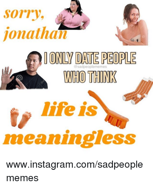 Instagram, Life, and Sorry: sorry,  jonathan  IONLY DATE PEOPLE  WHO THINK  @sadpeoplememes  life is  meaningless www.instagram.com/sadpeoplememes