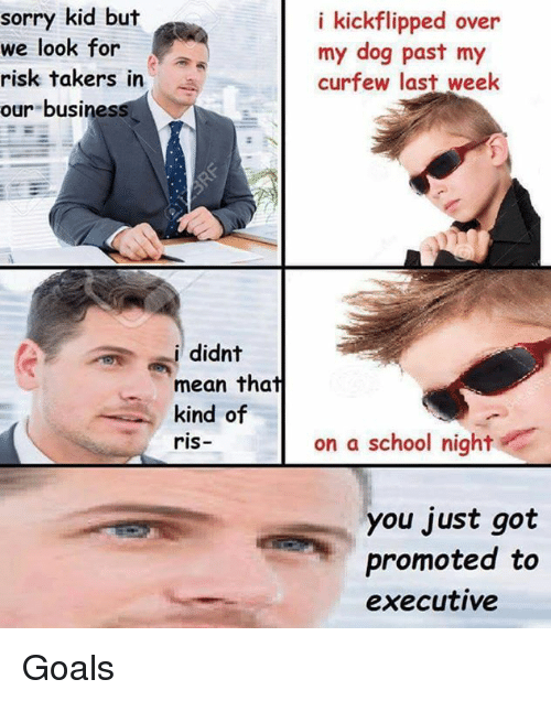 Dank Memes: sorry kid but  we look for  risk takers in  our busines  didnt  mean that  kind of  riS  i kickflipped over  my dog past my  curfew last week  on a school night  you just got  promoted to  executive Goals