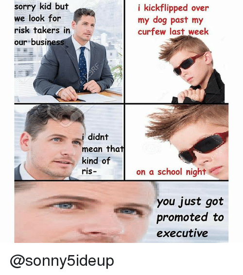 Dank Memes: sorry kid but  we look for  risk takers in  our business  i didnt  mean that  kind of  ris-  i kickflipped over  my dog past my  curfew last week  on a school night  you just got  promoted to  executive @sonny5ideup