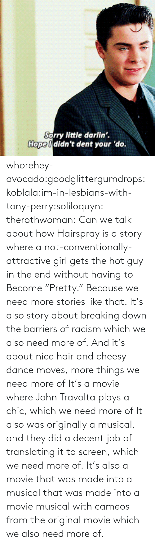 "Girl Gets: Sorry little darlin'.  Hope I didn't dent your 'do. whorehey-avocado:goodglittergumdrops:koblala:im-in-lesbians-with-tony-perry:soliloquyn:  therothwoman:  Can we talk about how Hairspray is a story where a not-conventionally-attractive girl gets the hot guy in the end without having to Become ""Pretty."" Because we need more stories like that.  It's also story about breaking down the barriers of racism which we also need more of.  And it's about nice hair and cheesy dance moves, more things we need more of  It's a movie where John Travolta plays a chic, which we need more of  It also was originally a musical, and they did a decent job of translating it to screen, which we need more of.   It's also a movie that was made into a musical that was made into a movie musical with cameos from the original movie which we also need more of."