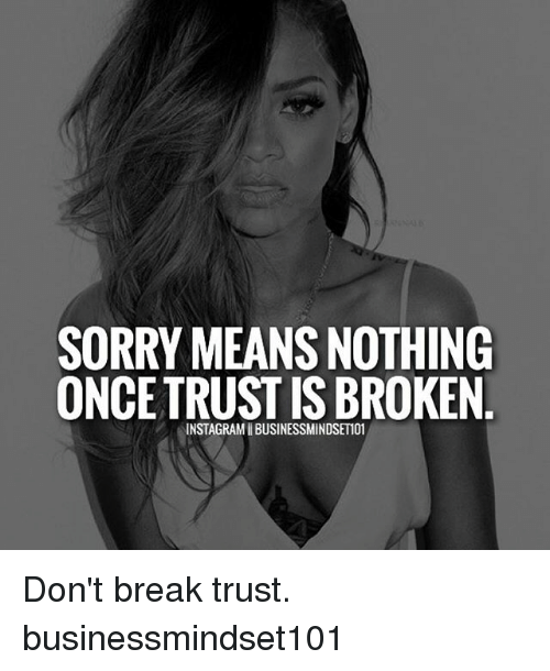 Memes, 🤖, and Breaking: SORRY MEANS NOTHING  ONCE TRUST IS BROKEN  INSTAGRAMIBUSINESSMINDSET101 Don't break trust. businessmindset101