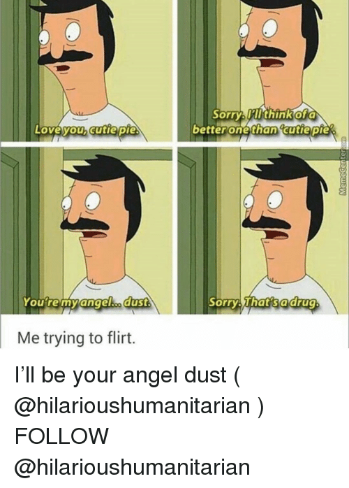 trying to flirt: Sorry Mlthinkofa  betterone than cutie pie  Loveyouhcutie pie  Youre myangelho duSt  Sorry That sadrug  Me trying to flirt. I'll be your angel dust ( @hilarioushumanitarian ) FOLLOW @hilarioushumanitarian