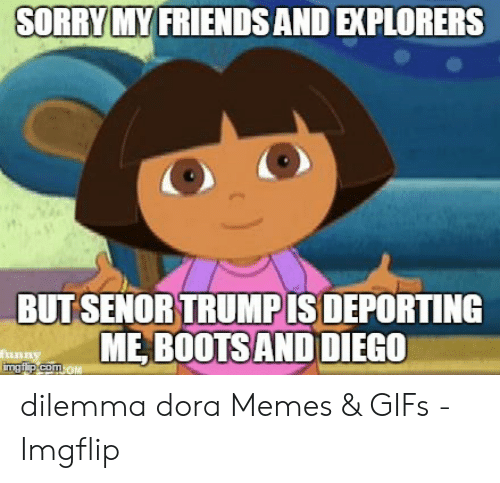 "Dora Memes: SORRY MY FRIENDSAND EXPLORERS  BUTSENOR TRUMPIS DEPORTING  "" ME BOOTS AND DIEGO dilemma dora Memes & GIFs - Imgflip"