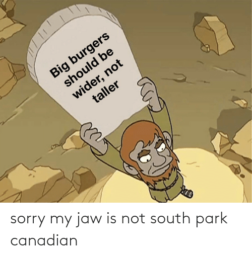 south: sorry my jaw is not south park canadian