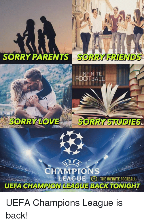 Memes, 🤖, and Uefa: SORRY PARENTS SORRY FRIENDS  INFINITE  FOOTBALL  SORRY LOVE  SORRY STUDIES  E F  CHAMPIONS  LEAGUE  THEINFINITE FOOTBALL  UEFA CHAMPION LEAGUE BACK TONIGHT UEFA Champions League is back!