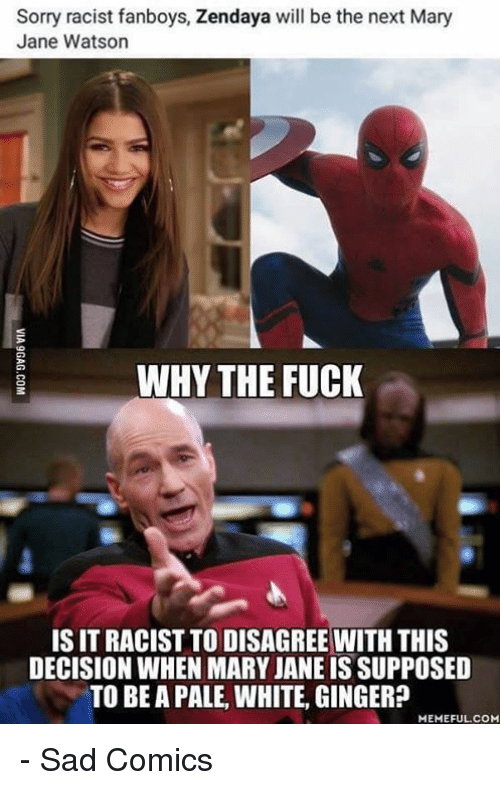 Mary Jane: Sorry racist fanboys, Zendaya will be the next Mary  Jane Watson  WHY THE FUCK  IS IT RACIST TO DISAGREE WITH THIS  DECISION WHEN MARY JANEISSUPPOSED  TO BE A PALE, WHITE, GINGER  MEMEFULCOM - Sad Comics