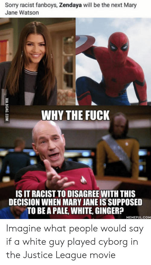 Mary Jane: Sorry racist fanboys, Zendaya will be the next Mary  Jane Watson  WHY THE FUCK  IS IT RACIST TO DISAGREE WITH THIS  DECISION WHEN MARY JANE IS SUPPOSED  TO BE A PALE, WHITE, GINGER?  MEMEFULCOM Imagine what people would say if a white guy played cyborg in the Justice League movie