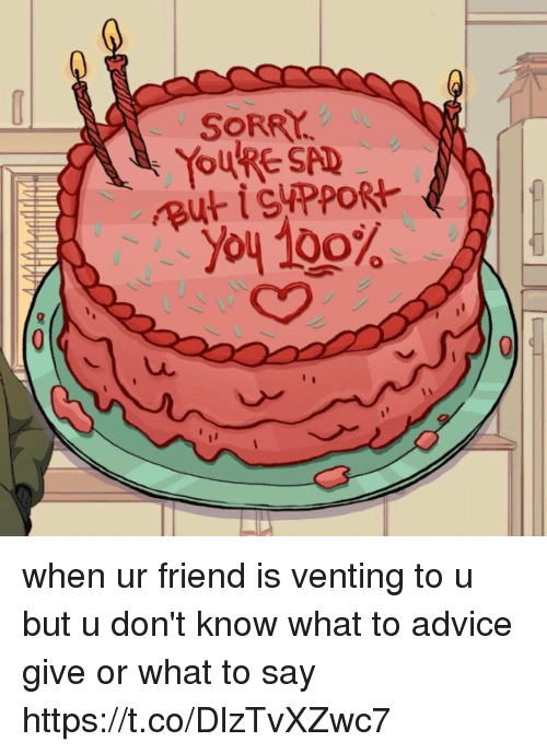 Advice, Anaconda, and Funny: SORRY.  REYOURE SAD  , you 100% when ur friend is venting to u but u don't know what to advice give or what to say https://t.co/DlzTvXZwc7