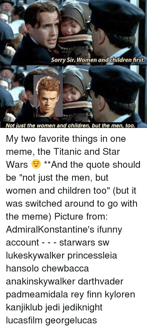 "Chewbacca, Children, and Finn: Sorry Sir. Women and children first  Not just the women and children, but the men, too. My two favorite things in one meme, the Titanic and Star Wars 😌 **And the quote should be ""not just the men, but women and children too"" (but it was switched around to go with the meme) Picture from: AdmiralKonstantine's ifunny account - - - starwars sw lukeskywalker princessleia hansolo chewbacca anakinskywalker darthvader padmeamidala rey finn kyloren kanjiklub jedi jediknight lucasfilm georgelucas"