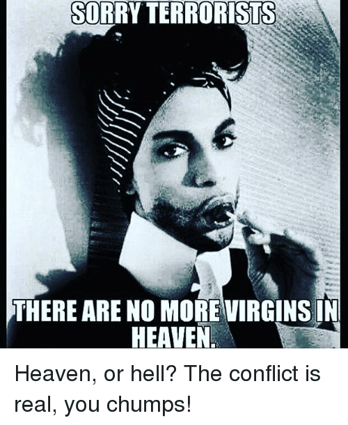 Heaven, Prince, and Im Going to Hell for This: SORRY TERRORISTS  THERE ARE NO MOREVIRGINSIN  HEAVEN Heaven, or hell? The conflict is real, you chumps!