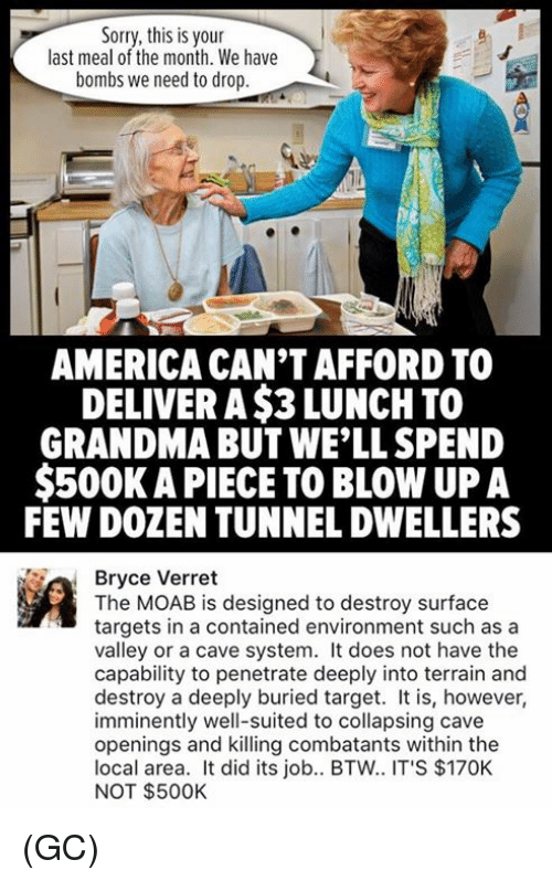 America, Grandma, and Memes: Sorry, this is your  last meal of the month. We have  bombs we need to drop  AMERICA CANTAFFORD TO  DELIVER A$3 LUNCH TO  GRANDMA BUT WELL SPEND  $500K APIECE TO BLOW UP A  FEW DOZEN TUNNELDWELLERS  Ra Bryce Verret  The MOAB is designed to destroy surface  targets in a contained environment such as a  valley or a cave system. It does not have the  capability to penetrate deeply into terrain and  destroy a deeply buried target. It is, however,  imminently well-suited to collapsing cave  openings and killing combatants within the  local area. It did its job.. BTW.. IT'S $170K  NOT $500K (GC)