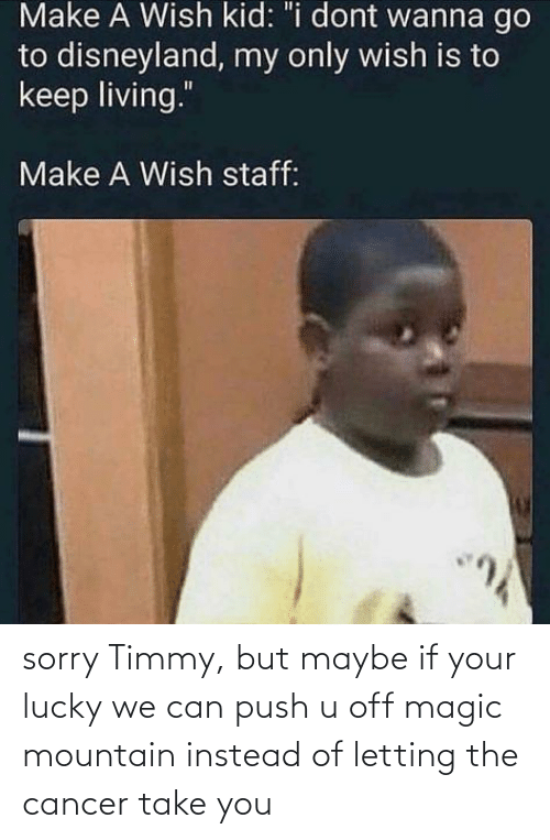Cancer: sorry Timmy, but maybe if your lucky we can push u off magic mountain instead of letting the cancer take you