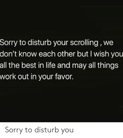 favor: Sorry to disturb your scrolling , we  don't know each other but I wish you  all the best in life and may all things  work out in your favor. Sorry to disturb you