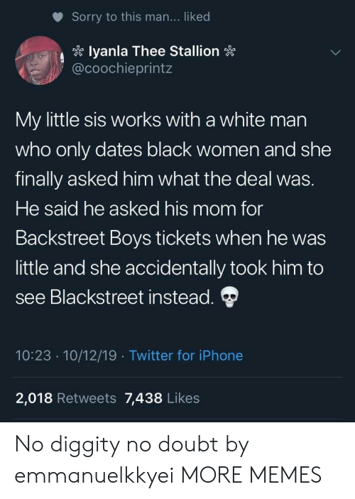 thee: Sorry to this man... liked  lyanla Thee Stallion  @coochieprintz  My little sis works with a white man  who only dates black women and she  finally asked him what the deal was.  He said he asked his mom for  Backstreet Boys tickets when he was  little and she accidentally took him to  see Blackstreet instead.  10:23 10/12/19 Twitter for iPhone  .  2,018 Retweets 7,438 Likes No diggity no doubt by emmanuelkkyei MORE MEMES