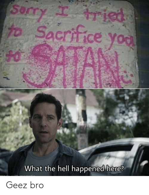 what-the-hell: Sorry tried  Sacrif  ce you  SATAN  What the hell happened here?  of Geez bro