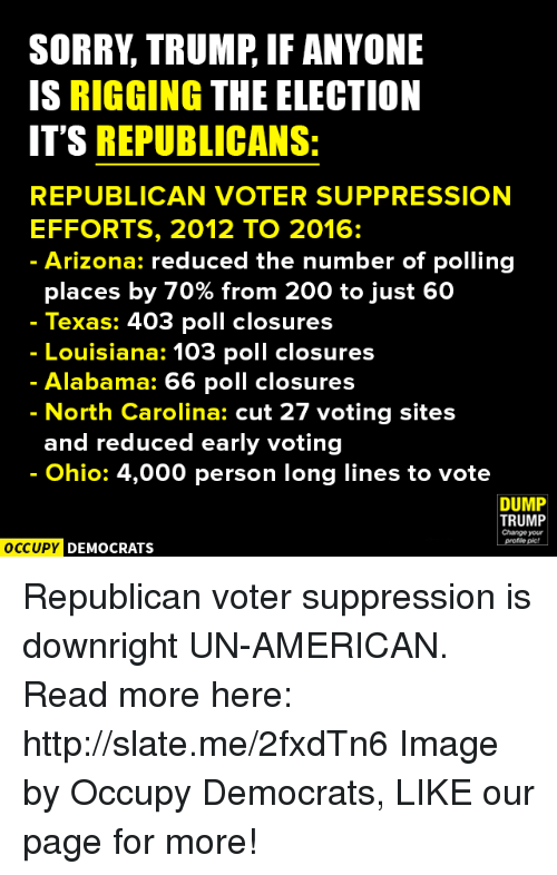 Dump Trump: SORRY TRUMP IF ANYONE  IS RIGGING THE ELECTION  IT'S REPUBLICANS:  REPUBLICAN VOTER SUPPRESSION  EFFORTS, 2012 TO 2016  Arizona: reduced the number of polling  places by 70% from 200 to just 60  Texas: 403 poll closures  Louisiana: 103 poll closures  Alabama: 66 poll closures  North Carolina: cut 27 voting sites  and reduced early voting  Ohio: 4,000 person long lines to vote  DUMP  TRUMP  Change your  OCCUPY DEMOCRATS Republican voter suppression is downright UN-AMERICAN.  Read more here: http://slate.me/2fxdTn6 Image by Occupy Democrats, LIKE our page for more!