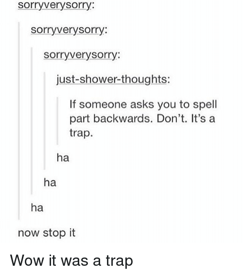 Shower thoughts: sorry very sorry  sorry very sorry  sorry very sorry:  just shower thoughts:  If someone asks you to spell  part backwards. Don't. It's a  trap  ha  ha  ha  now stop it Wow it was a trap