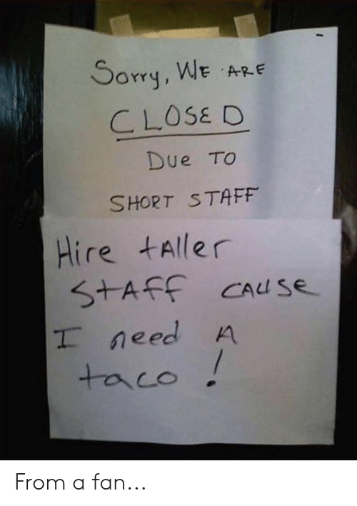 saf: Sorry, WE A  CLOSE D  Due TO  SHORT STAFF  Hire tAller  SAF Cause  need A  taco From a fan...