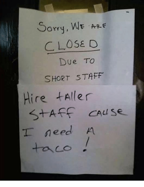 Taff: Sorry, WE ARE  CLOSE O  Due TO  SHORT S TAFF  Hire taller  need A  taco