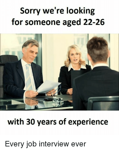 Dank, Job Interview, and 🤖: Sorry we're looking  for someone aged 22-26  with 30 years of experience Every job interview ever