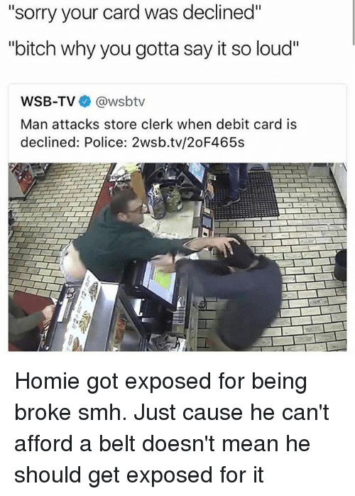 """Being Broke, Bitch, and Homie: """"sorry your card was declined""""  """"bitch why you gotta say it so loud""""  WSB-TVネ@wsbtv  Man attacks store clerk when debit card is  declined: Police: 2wsb.tv/2oF465s Homie got exposed for being broke smh. Just cause he can't afford a belt doesn't mean he should get exposed for it"""