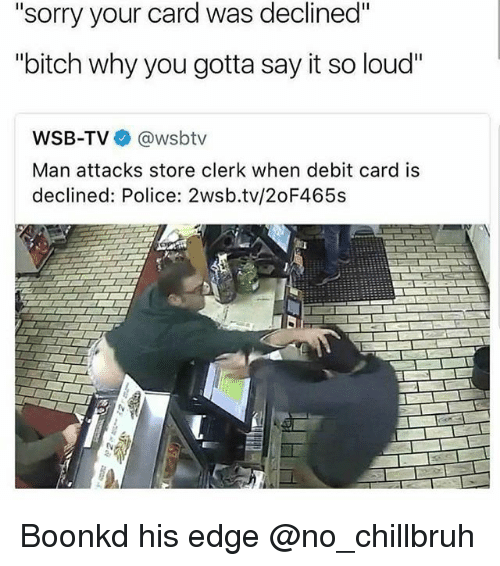"Bitch, Funny, and Police: ""sorry your card was declined""  ""bitch why you gotta say it so loud""  WSB-TV @wsbtv  Man attacks store clerk when debit card is  declined: Police: 2wsb.tv/2oF465s Boonkd his edge @no_chillbruh"
