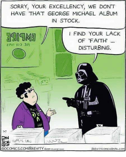 George Michael: SORRY, YOUR EXCELLENCY, WE DONT  HAVE THAT GEORGE MICHAEL ALBUM  IN STOCK.  I FIND YOUR LACK  OF FAITH  DISTURBING.  DAN  GOCOMICS.COMIBREVITYezory versi ue  BREVITYcoMiceGMAAL COM