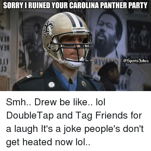 Be Like, Friends, and Lol: SORRYI RUINED YOUR CAROLINA PANTHER PARTY  SAINT  V3  @Sportsjokes  10 Smh.. Drew be like.. lol DoubleTap and Tag Friends for a laugh It's a joke people's don't get heated now lol..