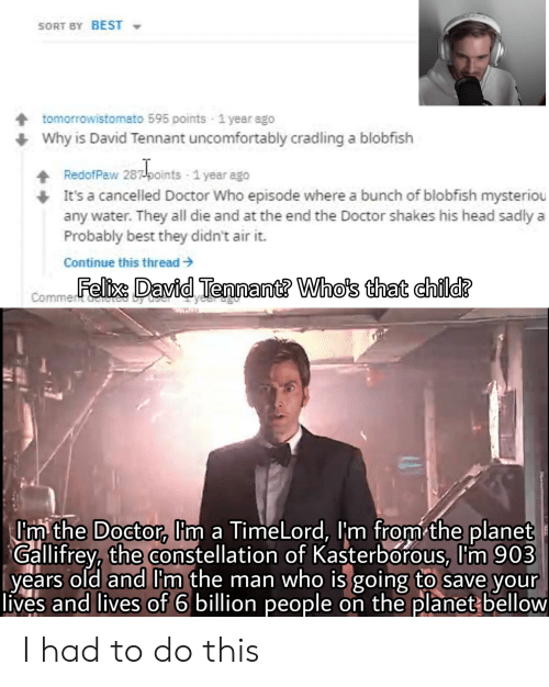 Uncomfortably: SORT BY BEST  tomorrowistomato 595 points 1 year ago  Why is David Tennant uncomfortably cradling a blobfish  RedofPaw 287points 1 year ago  It's a cancelled Doctor Who episode where a bunch of blobfish mysteriou  any water. They all die and at the end the Doctor shakes his head sadly  Probably best they didn't air it.  Continue this thread  Commentllexs David Tennant? Who's that child?  wwww  Im the Doctor, Im a TimeLord, I'm from the planet  Gallifrey, the constellation of Kasterborous, Im 903  years old and Im the man who is going to save your  lives and lives of 6 billion people on the planet bellow I had to do this