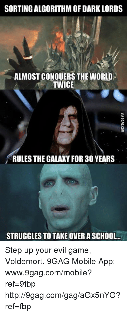 Dank, 🤖, and Dark: SORTING ALGORITHM OF DARK LORDS  ALMOST CONQUERS THE WORLD  TWICE  RULES THE GALAXY FOR 30 YEARS  STRUGGLES TO TAKE OVERASCHOOL. Step up your evil game, Voldemort. 9GAG Mobile App: www.9gag.com/mobile?ref=9fbp  http://9gag.com/gag/aGx5nYG?ref=fbp