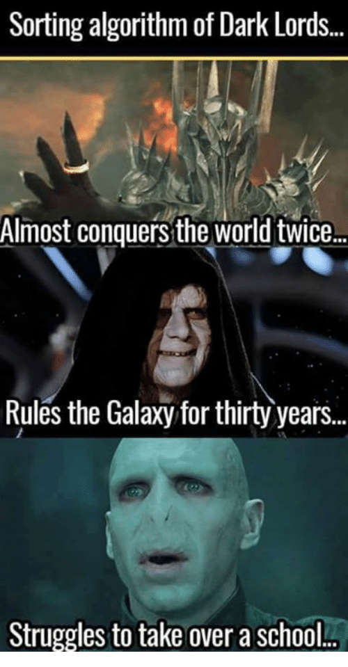 Memes, School, and World: Sorting algorithm of Dark Lords  Almost conquers the world twice..  Rules the Galaxy for thirty years..  Struggles to take over a school