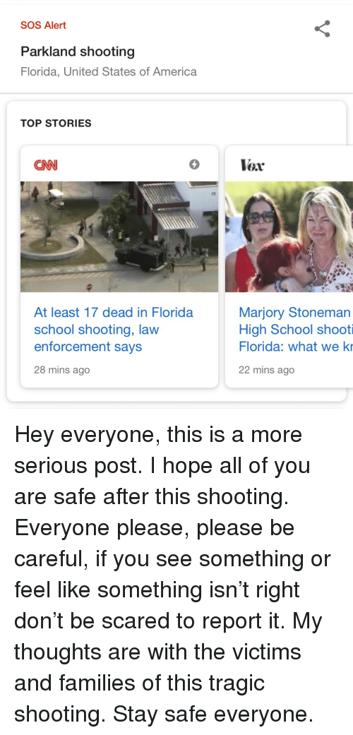 vox: SOS Alert  Parkland shooting  Florida, United States of America  TOP STORIES  CNN  5  Vox  At least 17 dead in Florida  school shooting, lavw  enforcement says  28 mins ago  Marjory Stoneman  High School shooti  Florida: what we ki  22 mins ago Hey everyone, this is a more serious post. I hope all of you are safe after this shooting. Everyone please, please be careful, if you see something or feel like something isn't right don't be scared to report it. My thoughts are with the victims and families of this tragic shooting. Stay safe everyone.