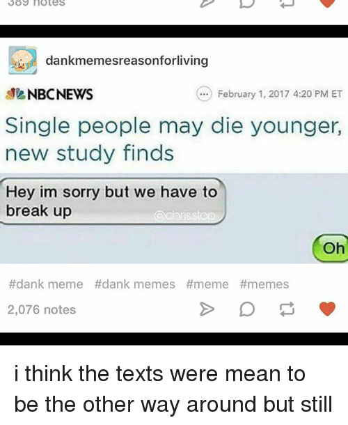 Meme Dank: SOS notes  dankmemesreasonforliving  NBC NEWS  February 1, 2017 4:20 PM ET  Single people may die younger,  new study finds  Hey im sorry but we have to  break up  a chris stop  Oh  #dank meme dank memes #meme #memes.  2,076 notes i think the texts were mean to be the other way around but still