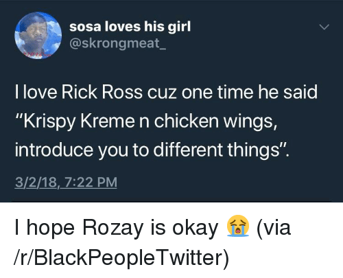 """Rick Ross: sosa loves his girl  @skrongmeat_  I love Rick Ross cuz one time he said  """"Krispy Kreme n chicken wings  introduce you to different things""""  3/2/18,7:22 PM <p>I hope Rozay is okay 😭 (via /r/BlackPeopleTwitter)</p>"""
