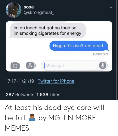 no food: Sosa  @skrongmeat  im on lunch but got no food so  im smoking cigarettes for energy  Nigga this isn't red dead  Delivered  O 29 Message  9  17:17 1/21/19 Twitter for iPhone  287 Retweets 1,638 Likes At least his dead eye core will be full 🤷🏾♂️ by MGLLN MORE MEMES