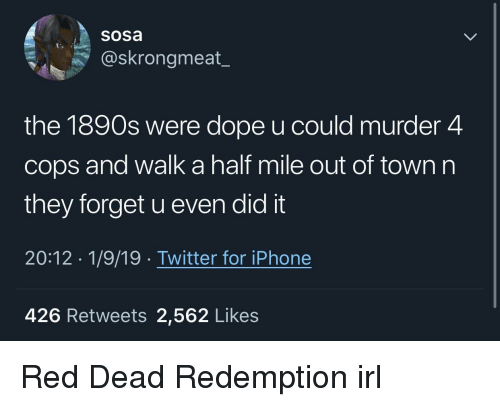 Red Dead Redemption: Sosa  @skrongmeat_  the 1890s were dope u could murder 4  cops and walk a half mile out of town n  they forget u even did it  20:12 1/9/19. Twitter for iPhone  426 Retweets 2,562 Likes Red Dead Redemption irl