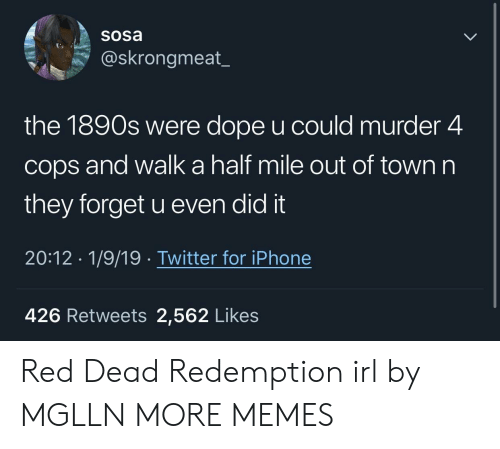 Red Dead Redemption: Sosa  @skrongmeat_  the 1890s were dope u could murder 4  cops and walk a half mile out of town n  they forget u even did it  20:12 1/9/19. Twitter for iPhone  426 Retweets 2,562 Likes Red Dead Redemption irl by MGLLN MORE MEMES