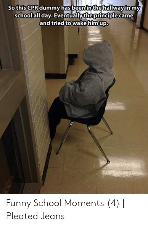 Cpr Dummy: Sothis CPR dummy has been inthe hallwayin my  school all day. Eventually the principle came  and tried to wakehim up Funny School Moments (4) | Pleated Jeans