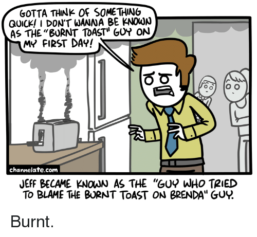 """Burnt Toast: SOTTA THINK OF SOME THING  QUICK! I DONT WANNA BE KNOwN  AS THE""""BURNT TOAST"""" GUY ON  MV FI2ST DAY!  channelate.com  JEFF BECAME KNOJN AS THE """"GUY WHO TRIED  To BLAME THE BURNT TOAST ON BRENDA"""" GUY. <p>Burnt.</p>"""