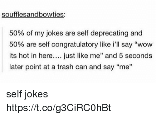 """congratulatory: soufflesandbowties:  50% of my jokes are self deprecating and  50% are self congratulatory like i'll say """"wow  its hot in here.... just like me"""" and 5 seconds  later point at a trash can and say """"me"""" self jokes https://t.co/g3CiRC0hBt"""