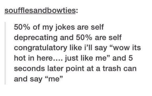"""congratulatory: soufflesandbowties:  50% of my jokes are self  deprecating and 50% are self  congratulatory like i'll say """"wow its  hot in here....just like me"""" and 5  seconds later point at a trash can  and say """"me  35"""