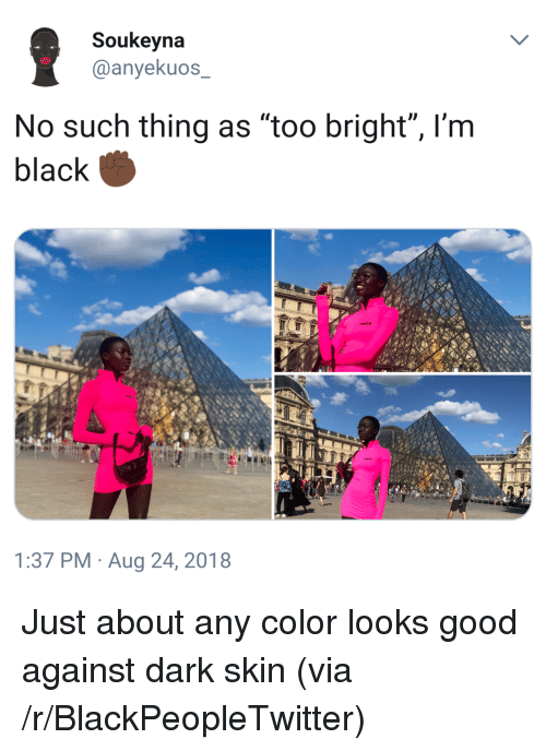 """Blackpeopletwitter, Black, and Good: Soukeyna  @anyekuos  No such thing as """"too bright"""", l'm  black  1:37 PM Aug 24, 2018 Just about any color looks good against dark skin (via /r/BlackPeopleTwitter)"""