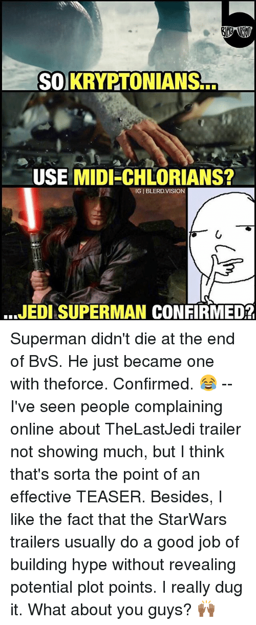 Hype, Jedi, and Memes: SOUKRYPTONIANS  USE MIDI CHLORIANS?  IGI BLERD VISION  JEDI SUPERMAN CONFIRMED? Superman didn't die at the end of BvS. He just became one with theforce. Confirmed. 😂 -- I've seen people complaining online about TheLastJedi trailer not showing much, but I think that's sorta the point of an effective TEASER. Besides, I like the fact that the StarWars trailers usually do a good job of building hype without revealing potential plot points. I really dug it. What about you guys? 🙌🏾