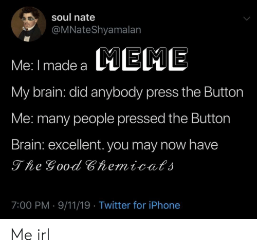 eme: soul nate  @MNateShyamalan  EME  Me: I made a  My brain: did anybody press the Button  Me: many people pressed the Button  Brain: excellent. you may now have  The Good Chemicats  7:00 PM 9/11/19 Twitter for iPhone Me irl